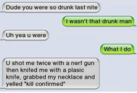 "nerf guns: Dude you were so drunk last nite  I wasn't that drunk man  Uh yea u were  What I do  U shot me twice with a nerf gun  then knifed me with a plasic  knife, grabbed my necklace and  yelled ""kill confirmed"""