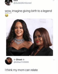 Memes, Wow, and Ghost: @dudeidkimbored  wow,imagine giving birth to a legend  @will ent  Ghost  @KillianTrill999  l think my mom can relate Legendary