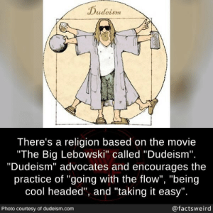 "Cool, Movie, and Dudeism: Dudeism  There's a religion based on the movie  ""The Big Lebowski"" called ""Dudeism"".  ""Dudeism"" advocates and encourages  practice of ""going with the flow"", ""being  cool headed"", and ""taking it easy"".  @factsweird  Photo courtesy of dudeism.com That's.. like your opinion, man"