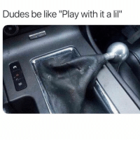 """Be Like, Memes, and Tag Someone: Dudes be like """"Play with it a lil"""" Tag someone who can relate 😭"""