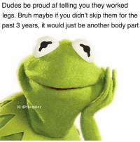 I'm just saying: Dudes be proud af telling you they worked  legs. Bruh maybe if you didn't skip them for the  past 3 years, it would just be another body part  IG: @thegainz I'm just saying