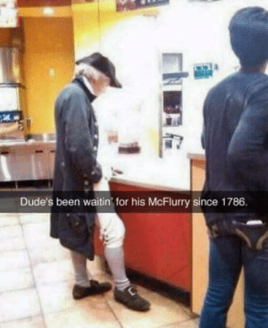 Thats how long the machine has been broken for: Dude's been waitin for his McFlurry since 1786 Thats how long the machine has been broken for