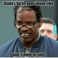 or nah: Dudes bein your inbox like  you single or nah