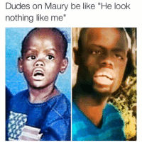 """Dudes on Maury be like """"He look  nothing like me"""" You are NOT the father."""