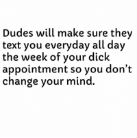 Ass, Dick, and Text: Dudes will make sure thev  text you everyday all day  the week of vour dick  appointment so you don't  change your mind Dead Ass. 😂😂😂