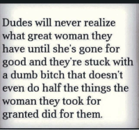 womanizer: Dudes will never realize  what great woman they  have until she's gone for  good and they're stuck with  a dumb bitch that doesn't  even do half the things the  woman they took for  granted did for them.