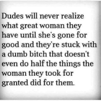Tag Someone <3: Dudes will never realize  what great woman they  have until she's gone for  good and they're stuck with  a dumb bitch that doesn't  even do half the things the  woman they took for  granted did for them. Tag Someone <3