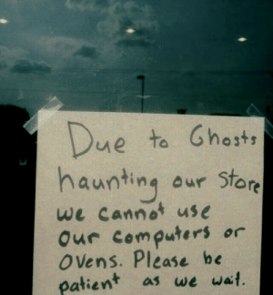 be patient: Due  haunting  to Ghosts  aur Store  we cannot use  Our computers  O ens. Please be  patient  or  as we wait.