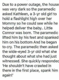 """power outage: Due to a power outage, the house  was very dark so the paramedic  asked Kathleen, a 3-yr old girl to  hold a flashlight high over her  Mommy so he could see while he  helped deliver the baby.. Little  Connor was born. The paramedic  lifted him by his feet and spanked  him on his bottom And he began  to cry. The paramedic then asked  the wide-eyed 3-yr old what she  thought about what she had just  witnessed. She quickly respondec  """"He shouldn't have crawled in  there in the first place, spank him  again!'"""