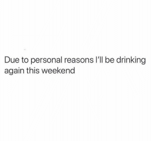 Dank, Drinking, and 🤖: Due to personal reasons I'll be drinking  again this weekend