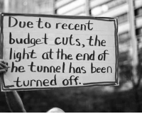 <p>Recent Budget Cuts.</p>: Due to recent  budget cuts, the  light at the end of  he tunnel has been  turned off <p>Recent Budget Cuts.</p>
