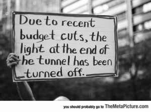 srsfunny:The Recession Is Ruining Everything: Due to recent  budget cuts, the  light at the end of  he tunnel has been  turned off  you should probably go to TheMetaPicture.com srsfunny:The Recession Is Ruining Everything