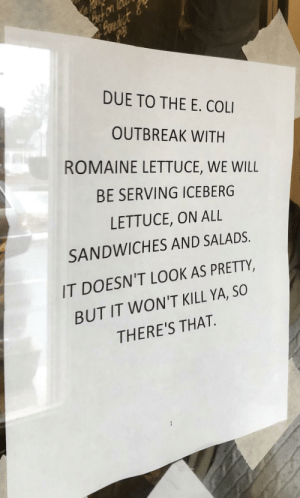 E Coli, Lettuce, and Will: DUE TO THE E. COLI  OUTBREAK WITH  ROMAINE LETTUCE, WE WILL  BE SERVING ICEBERG  LETTUCE, ON ALL  SANDWICHES AND SALADS.  IT DOESN'T LOOK AS PRETTY,  BUT IT WON'T KILL YA, SO  THERE'S THAT So, there's that.