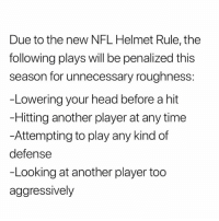 Head, Nfl, and The Following: Due to the new NFL Helmet Rule, the  following plays will be penalized this  season for unnecessary roughness:  -Lowering your head before a hit  Hitting another player at any time  -Attempting to play any kind of  defense  -Looking at another player too  aggressively
