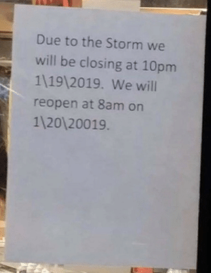 Ice Age, Ice, and Storm: Due to the Storm we  will be closing at 10pm  1 19 2019. We will  reopen at 8am on  1120 20019 Is everyone ready for the 18,000 year ice age?