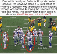 Memes, Cowboy, and 🤖: Due to this penalty on Butler for Unsportsmanlike  conduct, the Cowboys faced a 37 yard deficit as  Williams's reception was taken back and the penalty  yardage was enacted, bumping the Cowboys out of  field goal range. This penalty hasn't been called in  decades  Was Butler even in the Huddle??  DCfranchise  FOX  Huddle Coordinator  At  BUTLER  4 Brice Butler Sorry, but these are just my thoughts. Agree or disagree at your discretion😁✭ DCfranchise ( the definition of a huddle is when 11 players are correlating on the field, but there are only 10 players here including Butler) DallasCowboys
