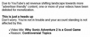 "revenue: Due to YouTube's ad revenue shifting landscape towards more  ""advertiser-friendly"" content, one or more of your videos have been  delisted for monetization.  This is just a heads up  Don't worry. You're not in trouble and your account standing is not  affected by this.  Video title: Why Sonic Adventure 2 Is a Good Game  Reason: Controversial Topics"