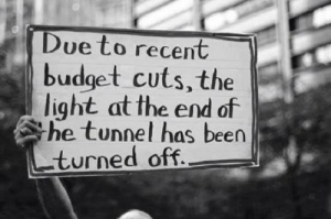 Budget Cuts: Dueto recent  budget cuts, the  light at the end of  he tunnel has beer  turned off