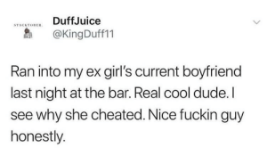 Dank, Dude, and Girls: DuffJuice  STACKTOBERn  @KingDuff11  Ran into my ex girl's current boyfriend  last night at the bar. Real cool dude.I  see why she cheated. Nice fuckin guy  honestly. Wholesome by The_Milano99 MORE MEMES