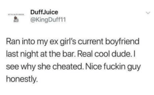 Self acceptance 100: DuffJuice  STACKTOREN  @KingDuff11  Ran into my ex girl's current boyfriend  last night at the bar. Real cool dude. I  see why she cheated. Nice fuckin guy  honestly. Self acceptance 100