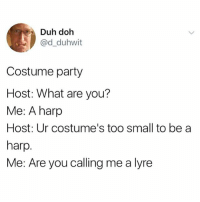 Party, Harp, and Host: Duh doh  @d_duhwit  Costume party  Host: What are you?  Me: A harp  Host: Ur costume's too small to be a  harp.  Me: Are you calling me a lyre disgusting memme
