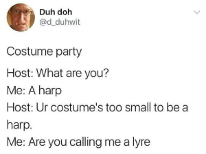 what are you: Duh doh  @d_duhwit  Costume party  Host: What are you?  Me: A harp  Host: Ur costume's too small to be a  harp.  Me: Are you calling me a lyre