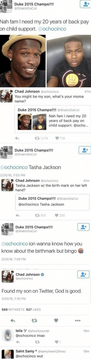 Man finds his son on twitter  : Duke 2015 Champs!!!!  @ShakInDaCut  Nah fam I need my 20 years of back pay  on  child support.@ochocinco   Chad Johnson @ochocinco  47m  You might be my son, what's your moma  name?  Duke 2015 Champs!!!@ShakinDaCut  Nah fam I need my 20  years of back pay on  child support. @ocho..  1,174  710  Duke 2015 Champs!!!  @ShakinDaCut  @ochocinco Tasha Jackson  2/25/16, 7:03 PM   Chad Johnson @ochocinco  41m  Tasha Jackson w/ the birth mark on her left  hand?  Duke 2015 Champs!!!! @ShaklnDaCut  @ochocinco Tasha Jackson  3513225  Duke 2015 Champs!!!  @ShaklnDaCut  @ochocinco ion wanna know how you  know about the birthmark but bingo  2/25/16, 7:09 PM   Chad Johnson  @ochocinco  Found my son on Twitter, God is good.  2/25/16, 7:30 PM  569 RETWEETS 527 LIKES  leila @phuckyourqb  @ochocinco Imao  19m  27  0 1  Saint Samy t @samytwerk2timez  @ochocinco wut  19m   Man finds his son on twitter