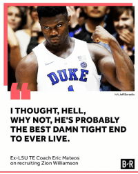 Zion at TE 🤯: DUKE  h/t Jeff Borzello  I THOUGHT, HELL,  WHY NOT, HE'S PROBABLY  THE BEST DAMN TIGHT END  TO EVER LIVE.  Ex-LSU TE Coach Eric Mateos  on recruiting Zion Williamson  B-R Zion at TE 🤯