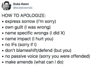 Sorry, Duke, and Express: Duke Kwon  @dukekwondc  HOW TO APOLOGIZE:  express sorrow (I'm sorry)  own guilt (I was wrong)  name specific wrongs (I did X)  name impact (I hurt you)  no IFs (sorry if  don't blameshift/defend (but you)  no passive voice (sorry you were offended)  make amends (what can I do) some of us still haven't learned https://t.co/NqChBPwHD1
