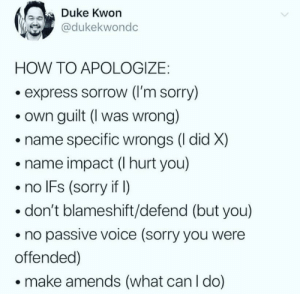 Sorry, Duke, and Express: Duke Kwon  @dukekwondc  HOW TO APOLOGIZE:  express sorrow (l'm sorry)  own guilt (I was wrong)  name specific wrongs (l did X)  name impact (I hurt you)  no IFs (sorry if )  don't blameshift/defend (but you)  no passive voice (sorry you were  offended)  make amends (what can I do) This is how it's done! via /r/wholesomememes https://ift.tt/31Cz125