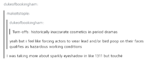 Period, Poop, and Yeah: dukeofbookingham:  makeitstople  dukeofbookingham  Turn-offs: historically inaccurate cosmetics in period dramas  yeah but i feel like forcing actors to wear lead and/or bird poop on their faces  qualifies as hazardous working conditions  I was taking more about sparkly eyeshadow in like 1311 but touché Details