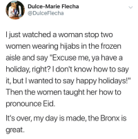 "Frozen, Say It, and Happy: Dulce-Marie Flecha  DulceFlecha  I just watched a woman stop two  women wearing hijabs in the frozen  aisle and say ""Excuse me, ya have a  holiday, right? I don't know how to say  it, but I wanted to say happy holidays!""  Then the women taught her how to  pronounce Eid  It's over, my day is made, the Bronx is  great."