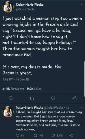 "Frozen, Say It, and Happy: Dulce-Marie Flecha  @DulceFlecha  I just watched a woman stop two women  wearing hijabs in the frozen aisle and  say ״Excuse me, ya have a holiday,  right? I don't know how to say it,  but I wanted to say happy holidays!""  Then the women tauaht her how to  ronounce cid  It's over, my day is made, the  Bronx is great  2:46 PM 14 Jun 18  21,5K Retweets  147K Likes  Dulce-Marie Flecha @DulceFlecha 1d  I should've bought her sons that ice cream they  were eyeing. Dut I got to see brown women  supporting other brown women in my local  Morton Williams, and suddenly the sun feels so  much warmer.  tn 298 8,198 Eid Mubarak to all celebrating!"