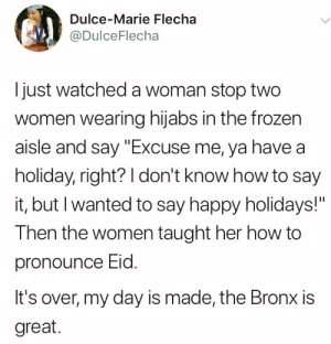 """Frozen, Say It, and Happy: Dulce-Marie Flecha  @DulceFlecha  I just watched a woman stop two  women wearing hijabs in the frozen  aisle and say """"Excuse me, ya have a  holiday, right? I don't know how to say  it, but I wanted to say happy holidays!""""  Then the women taught her how to  pronounce Eid.  It's over, my day is made, the Bronx is  great. *smiles through tears*"""