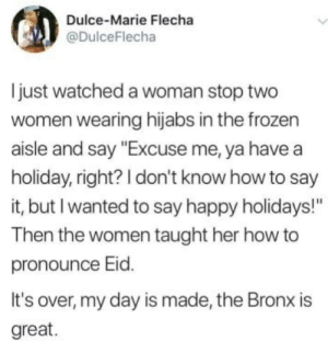 "Some basic kindness: Dulce-Marie Flecha  @DulceFlecha  just watched a woman stop two  women wearing hijabs in the frozen  aisle and say ""Excuse me, ya have a  holiday, right? I don't know how to say  it, but I wanted to say happy holidays!""  Then the women taught her how to  pronounce Eid.  It's over, my day is made, the Bronx is  great. Some basic kindness"