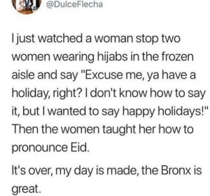 """Frozen, Say It, and Happy: @DulceFlecha  Ijust watched a woman stop two  women wearing hijabs in the frozen  aisle and say """"Excuse me, ya have a  holiday, right? I don't know how to say  it, but I wanted to say happy holidays!""""  Then the women taught her how to  pronounce Eid.  It's over, my day is made, the Bronx is  great. Ignorance didn't stop her from being kind"""