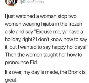 """Frozen, Say It, and Happy: @DulceFlecha  Ijust watched a woman stop two  women wearing hijabs in the frozen  aisle and say """"Excuse me, ya have a  holiday, right? I don't know how to say  it, but I wanted to say happy holidays!""""  Then the women taught her how to  pronounce Eid.  It's over, my day is made, the Bronx is  great."""