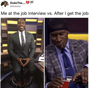 Got to celebrate the good things: DulieThe..  @Abdulieo  Me at the job interview vs. After I get the job Got to celebrate the good things