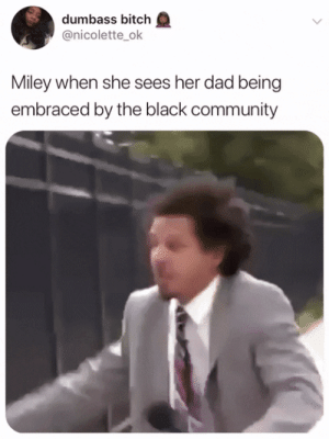 Bitch, Community, and Dad: dumbass bitch  @nicolette ok  Miley when she sees her dad being  embraced by the black community Bless her achy breaky heart