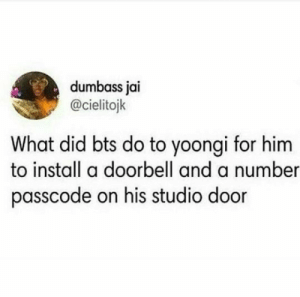 Stuff, Bts, and Private: dumbass jai  @cielitojk  What did bts do to yoongi for him  to install a doorbell and a number  passcode on his studio door I think he is really private about his stuff <<<< a naw I could not tell 😂