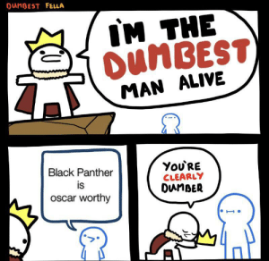 An uninteresting title: DUMBEST FELLA  IM THE  OunBEST  MAN ALIVE  ΥoURE  CLEARLY  DuMBER  Black Panther  is  oscar worthy An uninteresting title