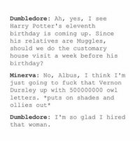 Memes, 🤖, and Owl: Dumbledore: Ah, yes, I see  Harry Potter's eleventh  birthday is coming up  Since  his relatives are Muggles,  should we do the customary  house visit a week before his  birthday?  Minerva: No, Albus  I think I'm  just going to fuck that Vernon  Dursley up with 500000000 owl.  letters puts on shades and  ollies out  Dumbledore: I'm so glad I hired  that woman + Okay say what you want about the other Harry Potter characters, but McGonagall actually S L A Y S