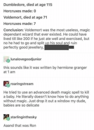 granger: Dumbledore, died at age 115  Horcruxes made: 0  Voldemort, died at age 71  Horcruxes made: 7  Conclusion: Voldemort was the most useless, magic  dependant wizard that ever existed. He could have  lived till like 200 if he just ate well and exercised, but  no he had to go and split up his soul and ruin  perfectly good jewellery,  lunalovegoodjunior  this sounds like it was written by hermione granger  at 1 am  roaringstream  He tried to use an advanced death magic spell to kill  a baby. He literally doesn't know how to do anything  without magic. Just drop it out a window my dude,  babies are so delicate  starlinginthesky  Aaand that was Ron
