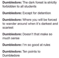 Dumbledore, Good, and Dark: Dumbledore: The dark forest is strictly  forbidden to all students  Dumbledore: Except for detention  Dumbledore: Where you will be forced  to wander around when it's darkest and  scariest  Dumbledore: Doesn't that make so  much sense  Dumbledore: I'm so good at rules  Dumbledore: Ten points to  Dumbledore