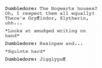 Caw, Caw! Rasinpaw ~ Dark Willow: Dumbledore  The Hogwarts houses  Oh, I respect them all equally!  There's Gryffindor  Slytherin,  uhh  *Looks at smudged writing on  an  Dumbledore Rasinpaw and...  *Squints hard  Dumbledore Jigglypuff Caw, Caw! Rasinpaw ~ Dark Willow