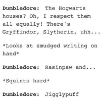 jigglypuff: Dumbledore The Hogwarts  houses  Oh, I respect them.  all  equally! There  Gryffindor  Slytherin  uhh  *Looks at smudged writing on  hand  Dumbledore Rasinpaw and  Squints hard*  Dumbledore Jigglypuff
