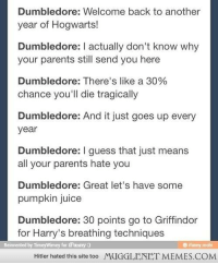 "Dumbledore, Juice, and Memes: Dumbledore: Welcome back to another  year of Hogwarts!  Dumbledore: I actually don't know why  your parents still send you here  Dumbledore: There's like a 30%  chance you'll die tragically  Dumbledore: And it just goes up every  year  Dumbledore: I guess that just means  all your parents hate you  Dumbledore: Great let's have some  pumpkin juice  Dumbledore: 30 points go to Griffindor  for Harry's breathing techniques  Reinvented by TimeyWimey for iFunny:)  ® ifunny mobi  Hitler hated this site too MUGGLENET MEMES.COM <p>Hogwarts was always a little sketchy&hellip; <a href=""http://ift.tt/1nnwC5W"">http://ift.tt/1nnwC5W</a></p>"