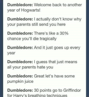 It really do be like that: Dumbledore: Welcome back to another  year of Hogwarts!  Dumbledore: I actually don't know why  your parents still send you here  Dumbledore: There's like a 30%  chance you'll die tragically  Dumbledore: And it just goes up every  year  Dumbledore: I guess that just means  all your parents hate you  Dumbledore: Great let's have some  pumpkin juice  Dumbledore: 30 points go to Griffindor  for Harry's breathing techniques It really do be like that