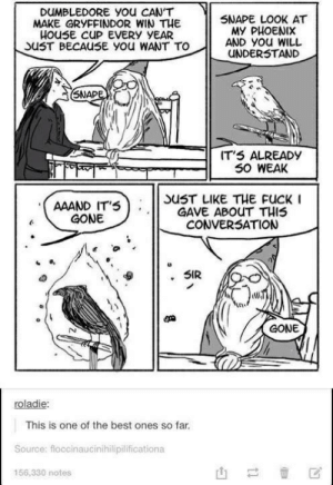 house cup: DUMBLEDORE You CAN'T  MAKE GRYFFINDOR WIN THE  HOUSE CUP EVERY YEAR  SUST BECAU5E yOu WANT TO  SNAPE LOOK AT  MY PHOENIX  AND YOu WILL  UNDERSTAND  SNAPE  IT'5 ALREADY  50 WEAK  SUST LIKE THE FUCK I  GAVE ABOUT THIS  CONVERSATION  AAAND IT'S  GONE  SIR  GONE  roladie  This is one of the best ones so far  Source: floccinaucinihilipilificationa  156,330 notes  tl