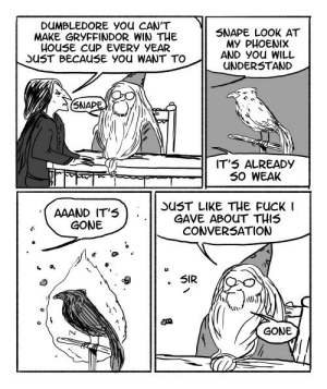 """lol-caster:    These Hilarious """"Harry Potter"""" Comics Show How Irresponsible Dumbledore Was  http://the-online-news.com/015f2949c9bce9: DUMBLEDORE You CAN'T  MAKE GRYFFINDOR WIN THE  HOusE CUP EVERY YEAR  SUST BECAUSE You WANT TO  SNAPE LOOK AT  MY PHOENIX  AND You WILL  UNDERSTAND  SNAPE  IT'5 ALREADY  S0 WEAK  AAAND IT'S  GONE  SUST LIKE THE FUCK I  GAVE ABOUT THIS  CONVERSATION  SIR  GONE lol-caster:    These Hilarious """"Harry Potter"""" Comics Show How Irresponsible Dumbledore Was  http://the-online-news.com/015f2949c9bce9"""